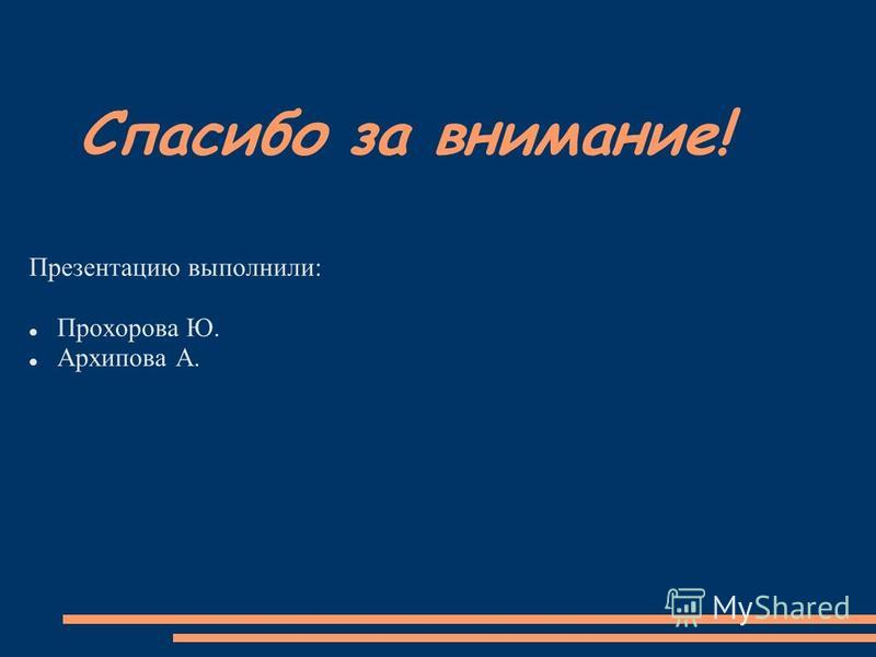 Спасибо за внимание! Презентацию выполнили: Прохорова Ю. Архипова А.