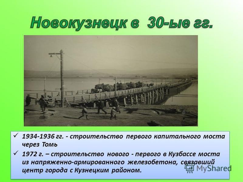 1934-1936 гг. - строительство первого капитального моста через Томь 1972 г. – строительство нового - первого в Кузбассе моста из напряженно-армированного железобетона, связавший центр города с Кузнецким районом. 1934-1936 гг. - строительство первого