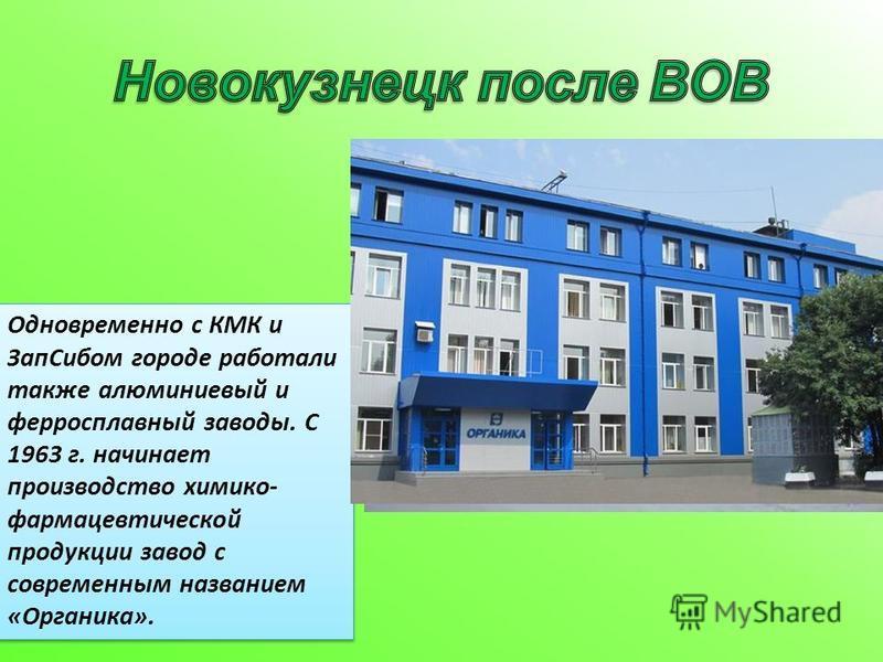 Одновременно с КМК и Зап Сибом городе работали также алюминиевый и ферросплавный заводы. С 1963 г. начинает производство химико- фармацевтической продукции завод с современным названием «Органика».