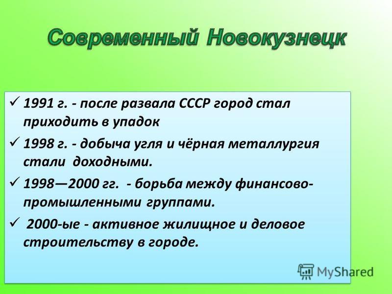 1991 г. - после развала СССР город стал приходить в упадок 1998 г. - добыча угля и чёрная металлургия стали доходными. 19982000 гг. - борьба между финансово- промышленными группами. 2000-ые - активное жилищное и деловое строительству в городе. 1991 г