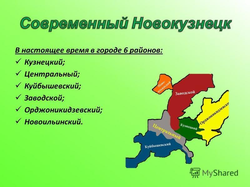 В настоящее время в городе 6 районов: Кузнецкий; Центральный; Куйбышевский; Заводской; Орджоникидзевский; Новоильинский.