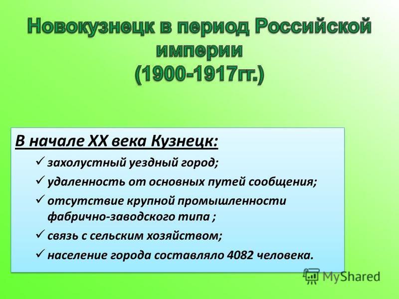В начале XX века Кузнецк: захолустный уездный город; удаленность от основных путей сообщения; отсутствие крупной промышленности фабрично-заводского типа ; связь с сельским хозяйством; население города составляло 4082 человека. В начале XX века Кузнец