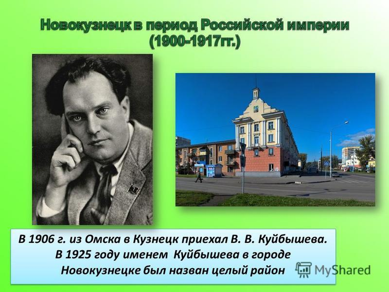 В 1906 г. из Омска в Кузнецк приехал В. В. Куйбышева. В 1925 году именем Куйбышева в городе Новокузнецке был назван целый район