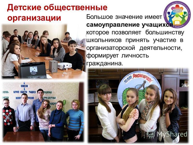 Большое значение имеет самоуправление учащихся, которое позволяет большинству школьников принять участие в организаторской деятельности, формирует личность гражданина. Детские общественные организации