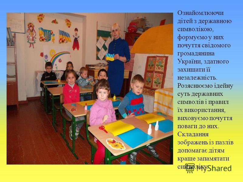 Ознайомлюючи дітей з державною символікою, формуємо у них почуття свідомого громадянина України, здатного захищати її незалежність. Розяснюємо ідейну суть державних символів і правил їх використання, виховуємо почуття поваги до них. Складання зображе