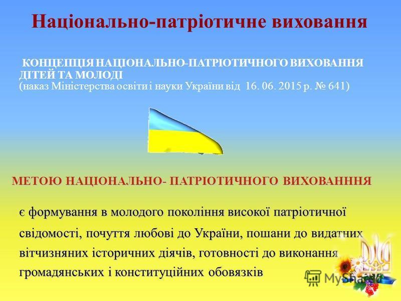 Національно-патріотичне виховання КОНЦЕПЦІЯ НАЦІОНАЛЬНО-ПАТРІОТИЧНОГО ВИХОВАННЯ ДІТЕЙ ТА МОЛОДІ (наказ Міністерства освіти і науки України від 16. 06. 2015 р. 641) МЕТОЮ НАЦІОНАЛЬНО- ПАТРІОТИЧНОГО ВИХОВАНННЯ є формування в молодого покоління високої