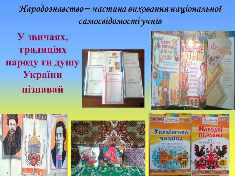 Народознавство – частина виховання національної самосвідомості учнів У звичаях, традицiях народу ти душу України пiзнавай