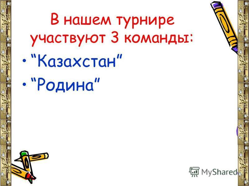 В нашем турнире участвуют 3 команды: Казахстан Родина