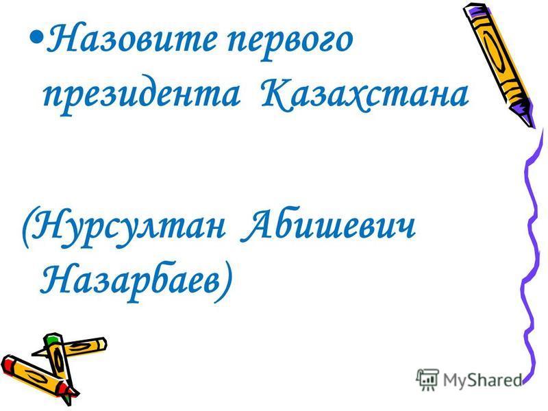 Назовите первого президента Казахстана (Нурсултан Абишевич Назарбаев)