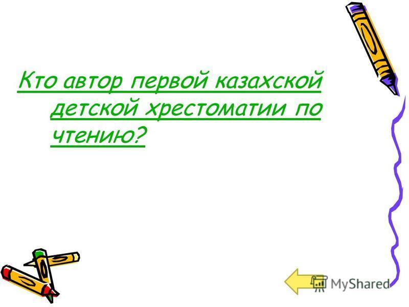 Кто автор первой казахской детской хрестоматии по чтению?