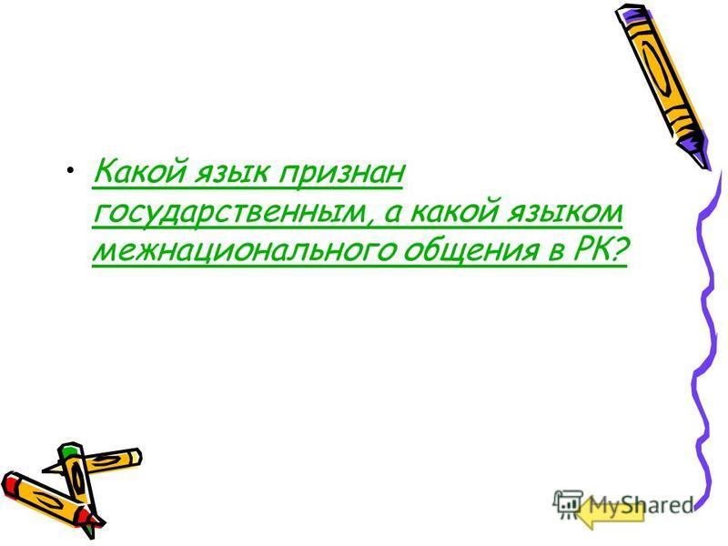 Какой язык признан государственным, а какой языком межнационального общения в РК?Какой язык признан государственным, а какой языком межнационального общения в РК?
