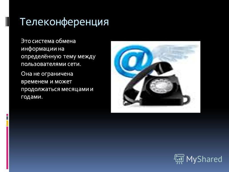 Телеконференция Это система обмена информации на определённую тему между пользователями сети. Она не ограничена временем и может продолжаться месяцами и годами.