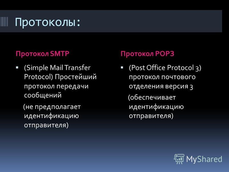 Протоколы: Протокол SMTPПротокол POPЗ (Simple Mail Transfer Protocol) Простейший протокол передачи сообщений (не предполагает идентификацию отправителя) (Post Office Protocol 3) протокол почтового отделения версия 3 (обеспечивает идентификацию отправ