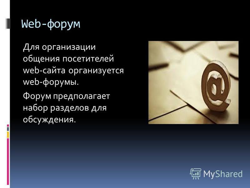 Web-форум Для организации общения посетителей web-сайта организуется web-форумы. Форум предполагает набор разделов для обсуждения.