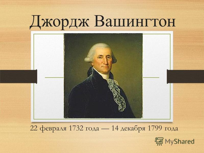 22 февраля 1732 года 14 декабря 1799 года Джордж Вашингтон