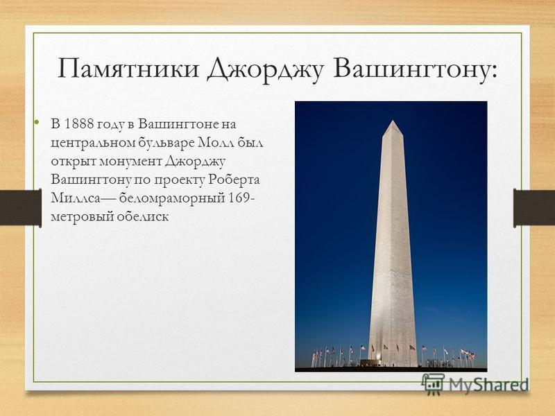 Памятники Джорджу Вашингтону: В 1888 году в Вашингтоне на центральном бульваре Молл был открыт монумент Джорджу Вашингтону по проекту Роберта Миллса беломраморный 169- метровый обелиск