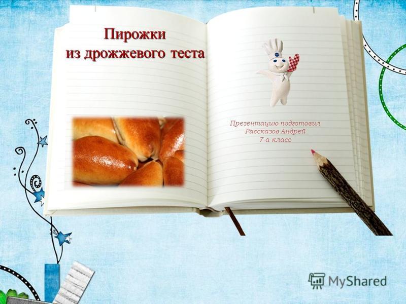 Пирожки из дрожжевого теста Презентацию подготовил Рассказов Андрей 7 а класс