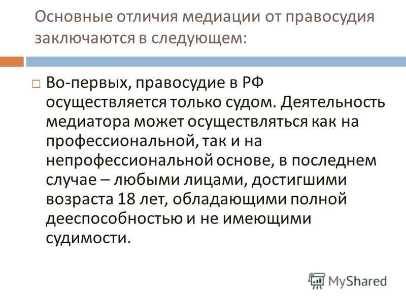 Основные отличия медиации от правосудия заключаются в следующем : Во - первых, правосудие в РФ осуществляется только судом. Деятельность медиатора может осуществляться как на профессиональной, так и на непрофессиональной основе, в последнем случае –