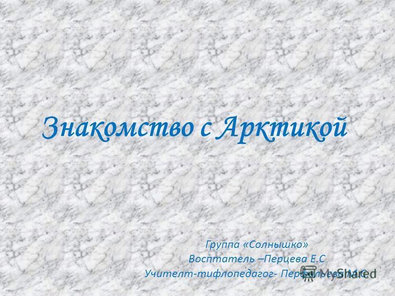 Знакомство с Арктикой Группа «Солнышко» Восптатель –Перцева Е.С Учителт-тифлопедагог- Перфильева М.С.