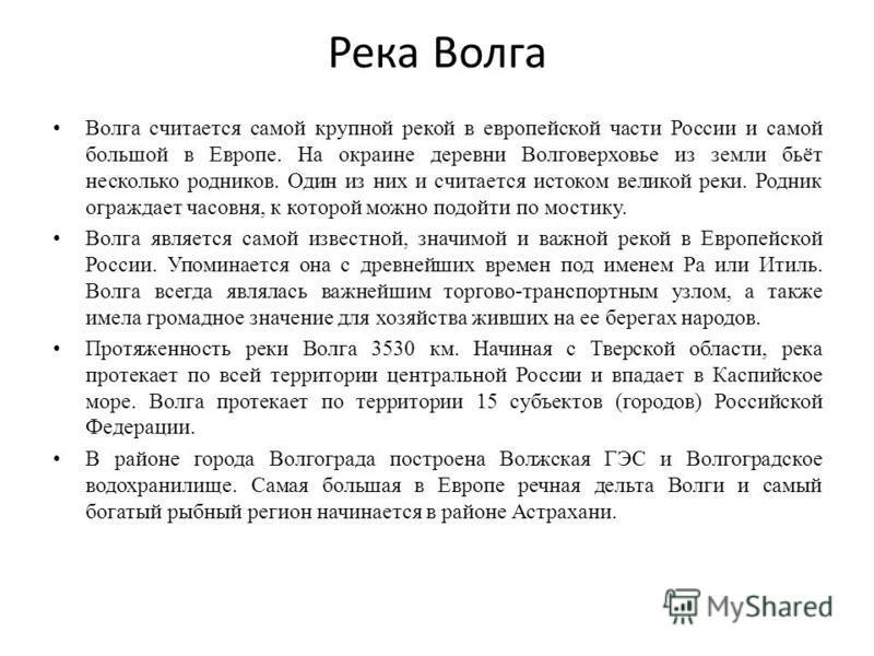 Река Волга Волга считается самой крупной рекой в европейской части России и самой большой в Европе. На окраине деревни Волговерховье из земли бьёт несколько родников. Один из них и считается истоком великой реки. Родник ограждает часовня, к которой м