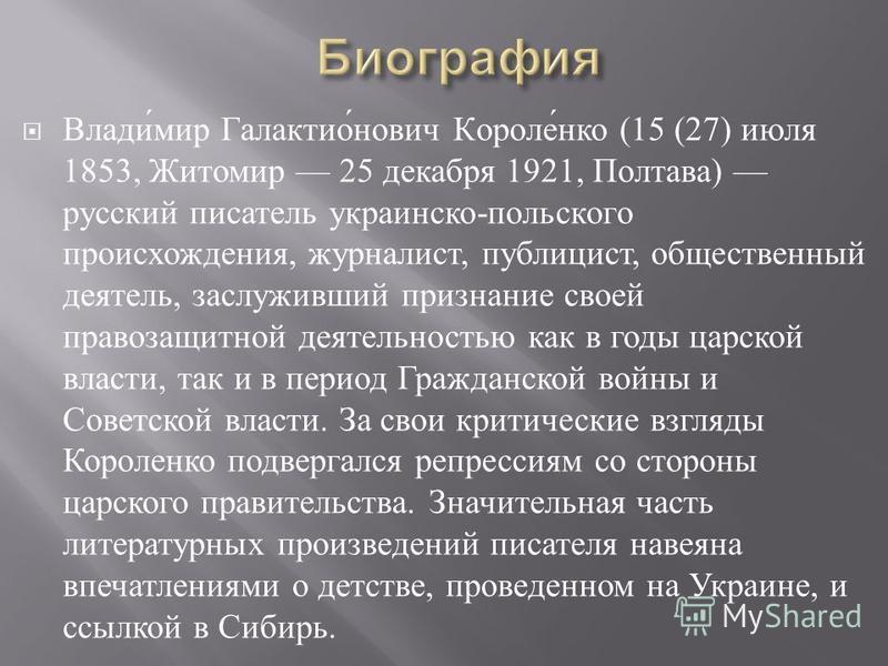Владимир Галактионович Короленко (15 (27) июля 1853, Житомир 25 декабря 1921, Полтава ) русский писатель украинско - польского происхождения, журналист, публицист, общественный деятель, заслуживший признание своей правозащитной деятельностью как в го