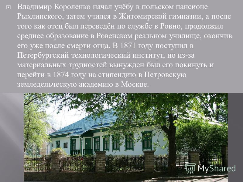 Владимир Короленко начал учёбу в польском пансионе Рыхлинского, затем учился в Житомирской гимназии, а после того как отец был переведён по службе в Ровно, продолжил среднее образование в Ровенском реальном училище, окончив его уже после смерти отца.