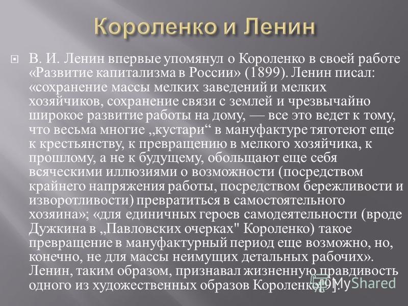 В. И. Ленин впервые упомянул о Короленко в своей работе « Развитие капитализма в России » (1899). Ленин писал : « сохранение массы мелких заведений и мелких хозяйчиков, сохранение связи с землей и чрезвычайно широкое развитие работы на дому, все это