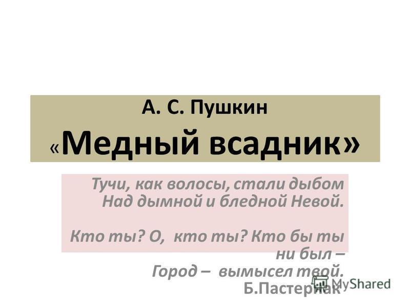 А. С. Пушкин « Медный всадник» Тучи, как волосы, стали дыбом Над дымной и бледной Невой. Кто ты? О, кто ты? Кто бы ты ни был – Город – вымысел твой. Б.Пастернак