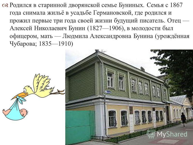 Родился в старинной дворянской семье Буниных. Семья с 1867 года снимала жильё в усадьбе Германовской, где родился и прожил первые три года своей жизни будущий писатель. Отец Алексей Николаевич Бунин (18271906), в молодости был офицером, мать Людмила