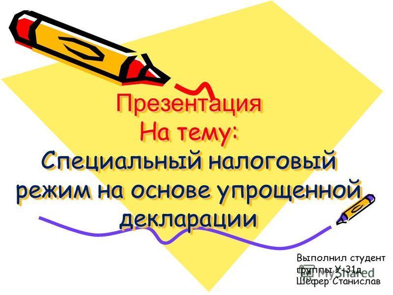Презентация На тему: Специальный налоговый режим на основе упрощенной декларации Выполнил студент группы У-31 д Шефер Станислав