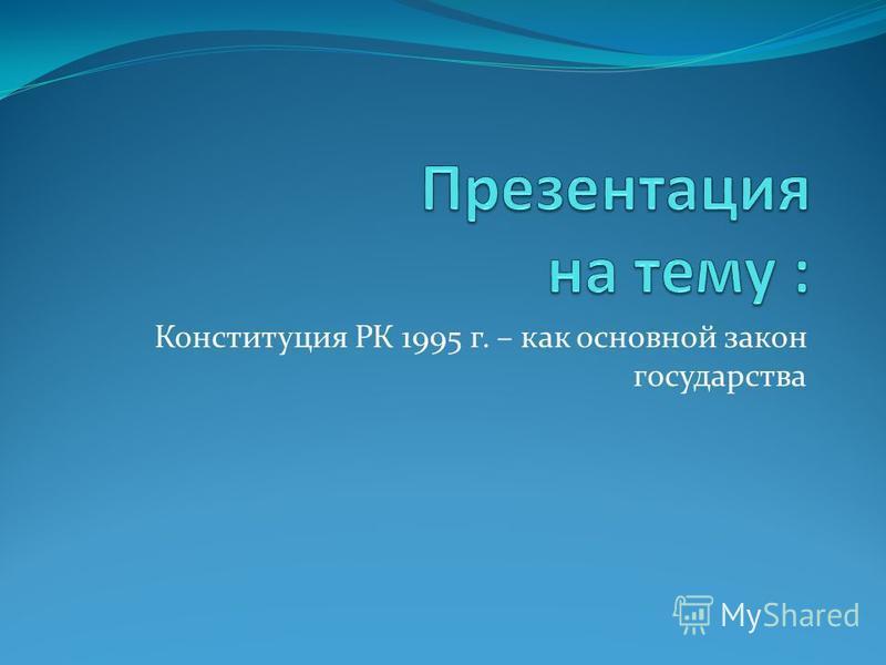 Конституция РК 1995 г. – как основной закон государства