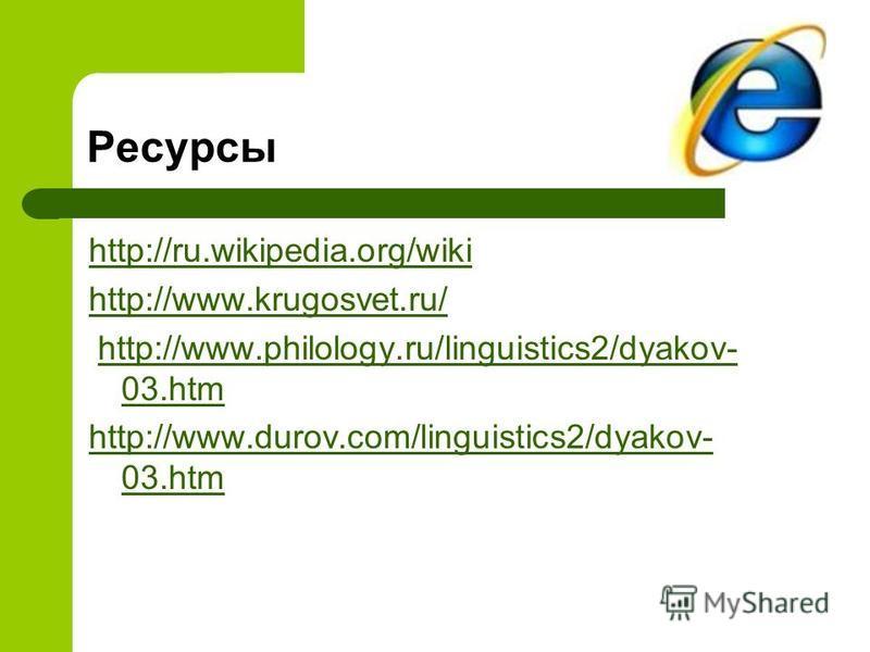 Ресурсы http://ru.wikipedia.org/wiki http://www.krugosvet.ru/ http://www.philology.ru/linguistics2/dyakov- 03.htmhttp://www.philology.ru/linguistics2/dyakov- 03. htm http://www.durov.com/linguistics2/dyakov- 03.htm