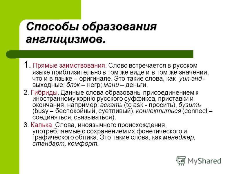 1. Прямые заимствования. Слово встречается в русском языке приблизительно в том же виде и в том же значении, что и в языке – оригинале. Это такие слова, как уик-энд - выходные; блэк – негр; мани – деньги. 2. Гибриды. Данные слова образованы присоедин