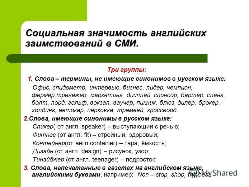 Три группы: 1. 1. Слова – термины, не имеющие синонимов в русском языке: Офис, спидометр, интервью, бизнес, лидер, чемпион, фермер,тренажер, маркетинг, дисплей, спонсор, бартер, сленг, болт, лорд, гольф, вокзал, ваучер, пикник, блюз, дилер, брокер, х