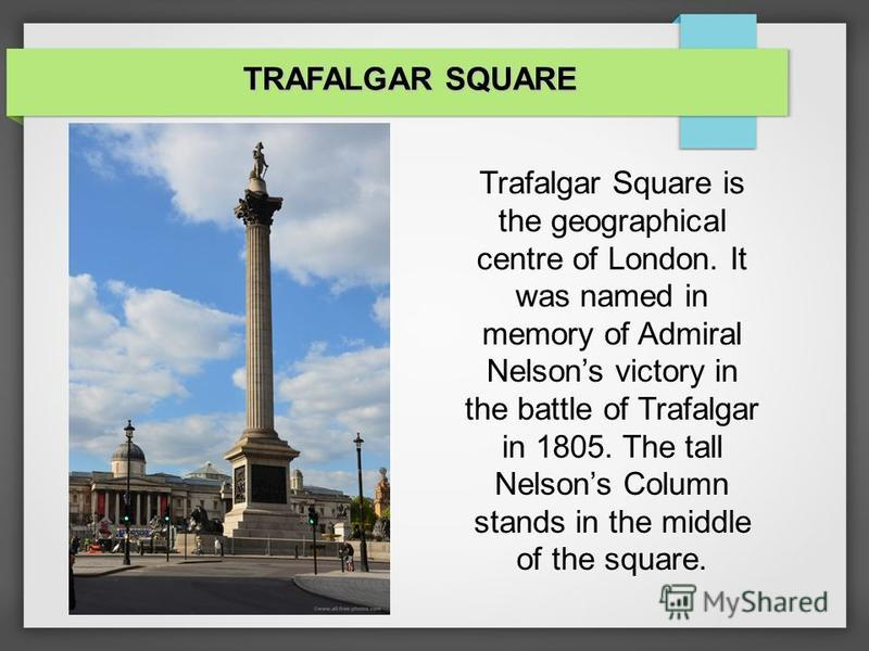 Trafalgar Square is the geographical centre of London. It was named in memory of Admiral Nelsons victory in the battle of Trafalgar in 1805. The tall Nelsons Column stands in the middle of the square. TRAFALGAR SQUARE