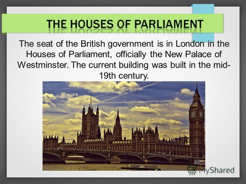 The seat of the British government is in London in the Houses of Parliament, officially the New Palace of Westminster. The current building was built in the mid- 19th century.