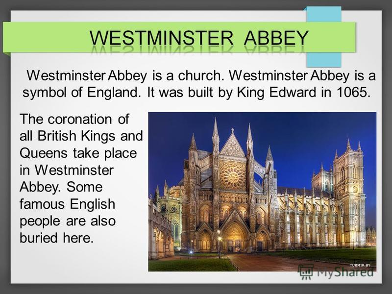Westminster Abbey is a church. Westminster Abbey is a symbol of England. It was built by King Edward in 1065. The coronation of all British Kings and Queens take place in Westminster Abbey. Some famous English people are also buried here.