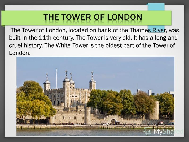 The Tower of London, located on bank of the Thames River, was built in the 11th century. The Tower is very old. It has a long and cruel history. The White Tower is the oldest part of the Tower of London.