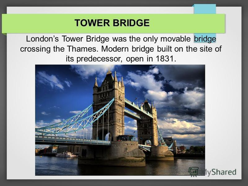 TOWER BRIDGE Londons Tower Bridge was the only movable bridge crossing the Thames. Modern bridge built on the site of its predecessor, open in 1831.