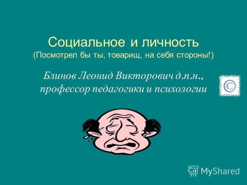 Социальное и личность (Посмотрел бы ты, товарищ, на себя стороны!) Блинов Леонид Викторович д. п. н., профессор педагогики и психологии