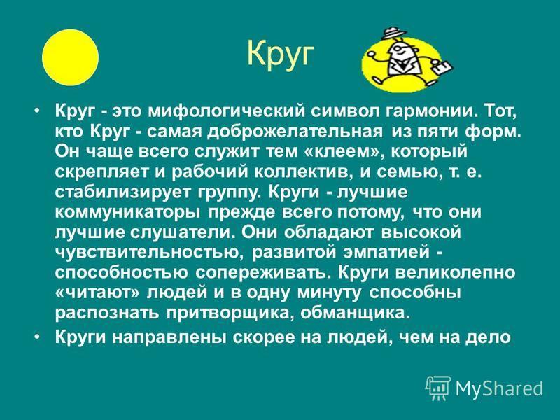 Круг Круг - это мифологический символ гармонии. Тот, кто Круг - самая доброжелательная из пяти форм. Он чаще всего служит тем «клеем», который скрепляет и рабочий коллектив, и семью, т. е. стабилизирует группу. Круги - лучшие коммуникаторы прежде все