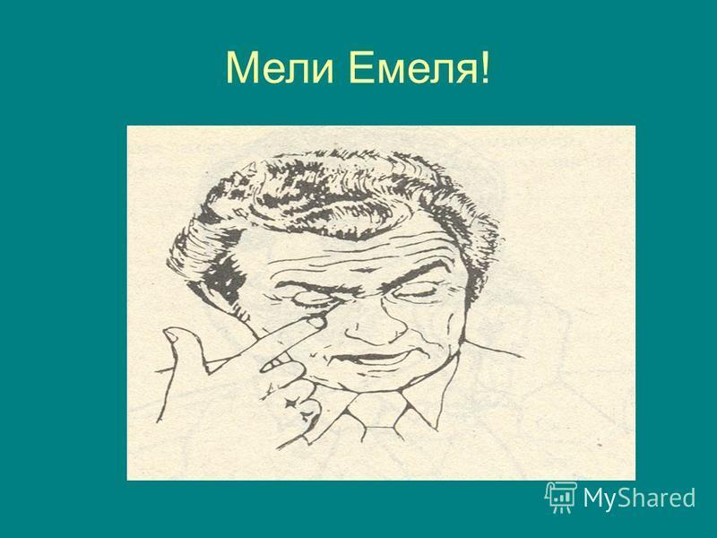 Мели Емеля!