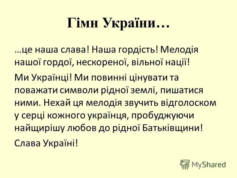 Гімн України… …це наша слава! Наша гордість! Мелодія нашої гордої, нескореної, вільної нації! Ми Українці! Ми повинні цінувати та поважати символи рідної землі, пишатися ними. Нехай ця мелодія звучить відголоском у серці кожного українця, пробуджуючи
