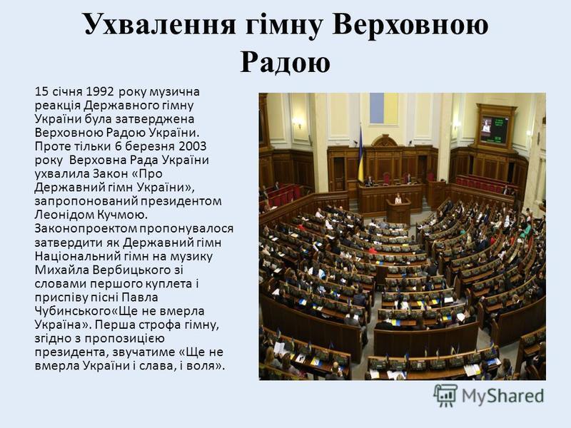 Ухвалення гімну Верховною Радою 15 січня 1992 року музична реакція Державного гімну України була затверджена Верховною Радою України. Проте тільки 6 березня 2003 року Верховна Рада України ухвалила Закон «Про Державний гімн України», запропонований п
