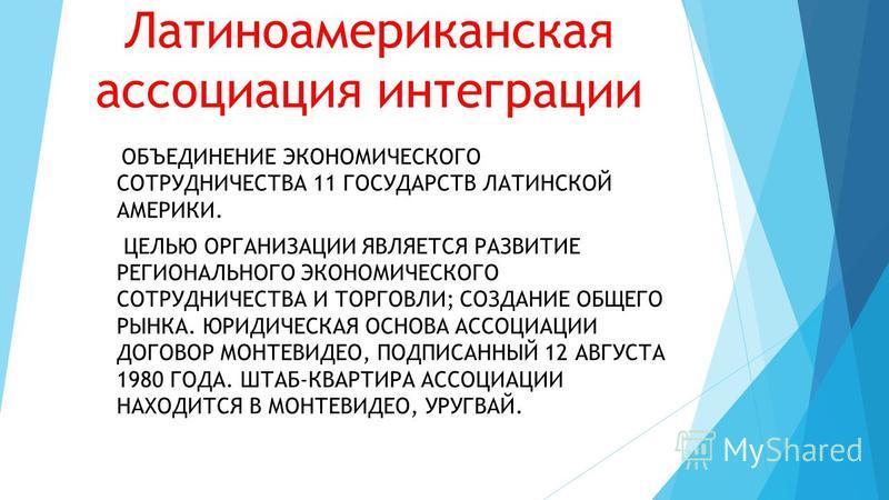 Латиноамериканская ассоциация интеграции ОБЪЕДИНЕНИЕ ЭКОНОМИЧЕСКОГО СОТРУДНИЧЕСТВА 11 ГОСУДАРСТВ ЛАТИНСКОЙ АМЕРИКИ. ЦЕЛЬЮ ОРГАНИЗАЦИИ ЯВЛЯЕТСЯ РАЗВИТИЕ РЕГИОНАЛЬНОГО ЭКОНОМИЧЕСКОГО СОТРУДНИЧЕСТВА И ТОРГОВЛИ; СОЗДАНИЕ ОБЩЕГО РЫНКА. ЮРИДИЧЕСКАЯ ОСНОВА