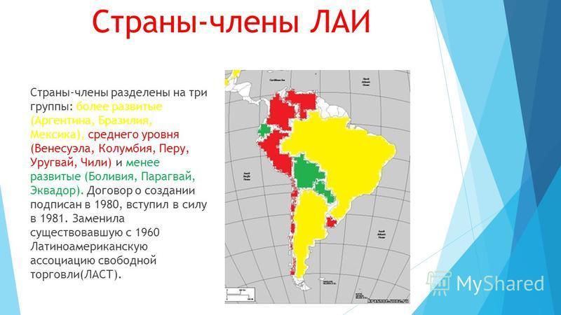 Страны-члены ЛАИ Страны-члены разделены на три группы: более развитые (Аргентина, Бразилия, Мексика), среднего уровня (Венесуэла, Колумбия, Перу, Уругвай, Чили) и менее развитые (Боливия, Парагвай, Эквадор). Договор о создании подписан в 1980, вступи