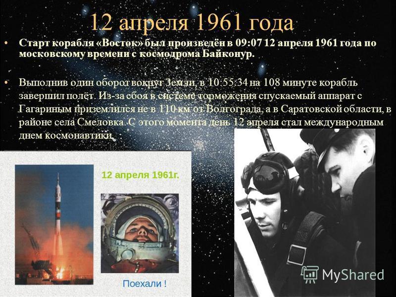 12 апреля 1961 года Старт корабля «Восток» был произведён в 09:07 12 апреля 1961 года по московскому времени с космодрома Байконур. Выполнив один оборот вокруг Земли, в 10:55:34 на 108 минуте корабль завершил полёт. Из-за сбоя в системе торможения сп