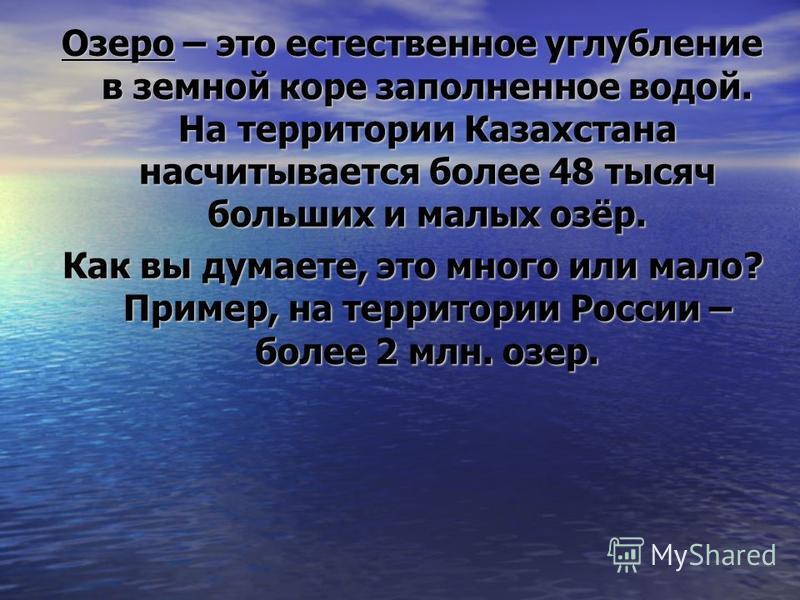 Озеро – это естественное углубление в земной коре заполненное водой. На территории Казахстана насчитывается более 48 тысяч больших и малых озёр. Как вы думаете, это много или мало? Пример, на территории России – более 2 млн. озер.