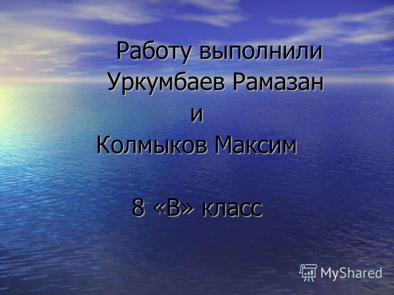 Работу выполнили Уркумбаев Рамазан и Колмыков Максим 8 «В» класс Работу выполнили Уркумбаев Рамазан и Колмыков Максим 8 «В» класс