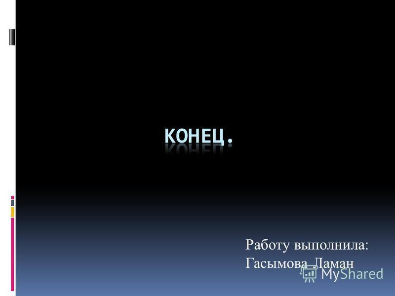 Работу выполнила: Гасымова Ламан
